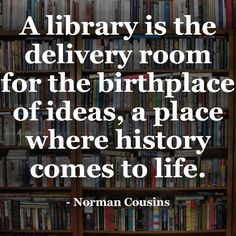 A library is the delivery room for the birthplace of ideas, a place where history comes to life. - Normal Cousins #library #books #quotes