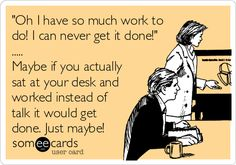 'Oh I have so much work to do! I can never get it done!' ..... Maybe if you actually sat at your desk and worked instead of talk it would get done. Just maybe!
