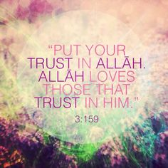 Put your trust in ALLAH, ALLAH loves those that put their trust in him.
