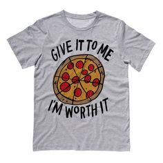 Tshirt - Give it to me I'm Worth it (Pizza) - Funny Shirt Sarcastic Tee T-Shirt Mens Ladies Womens Quote Slogan Saying Outfit by TeesAndTankYouShop on Etsy https://www.etsy.com/listing/241324062/tshirt-give-it-to-me-im-worth-it-pizza