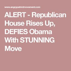 ALERT - Republican House Rises Up, DEFIES Obama With STUNNING Move