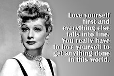 "18 Inspirational Quotes celebrating  international Woman's Day. Lucille Ball ""love yourself first and everything else falls into line ..."" Very, true and not easy"