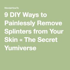 9 DIY Ways to Painlessly Remove Splinters from Your Skin « The Secret Yumiverse