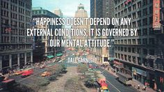 Happiness doesn't depend on any external conditions, it is governed by our mental attitude.  Dale Carnegie