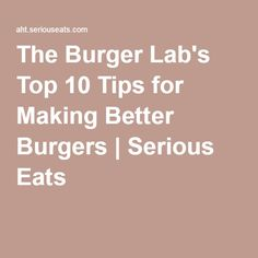 The Burger Lab's Top 10 Tips for Making Better Burgers | Serious Eats