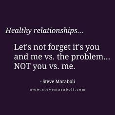 """Healthy relationships... Let's not forget it's you and me vs. the problem... NOT you vs. me."" - Steve Maraboli"