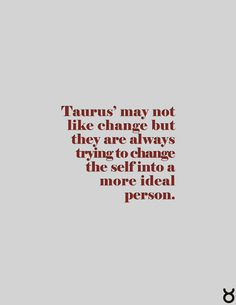Taurus' may not like change but they are always trying to change the self into a more ideal person #taurus