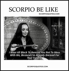 SCORPIO BE LIKE Collection Part 2 (13 Pics)   Scorpio Meme ...#2 When someone says they don't like me ... #3 I Wear all black to remind you not to mess with me, because I'm already dressed for your funeral...#4 I sometimes open up to people...