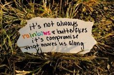 It's not always rainbows and butterfly's, it's compromise it moves us along...- Maroon 5 She Will Be Loved