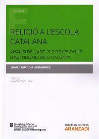 Religió a l'escola catalana : anàlisi de l'art. 21.2 de l'Estatut d'Autonomia de Catalunya / Juan José Guardia Hernández.     Aranzadi, 2014