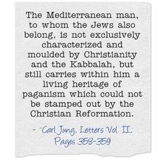 The Mediterranean man, to whom the Jews also belong, is not exclusively characterized and moulded by Christianity and the Kabbalah, but still carries within him a living heritage of paganism which could not be stamped out by the Christian Reformation. ~Carl Jung, Letters Vol. II, Pages 358-359.