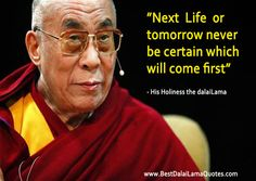 Next life or tomorrow - never be certain which will come first - Best Dalai Lama Quotes