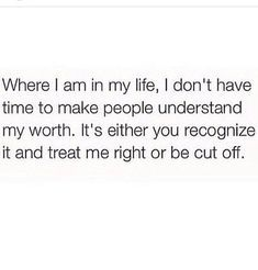 Where I am in my life, I don't have time to make people understand my worth and I shouldn't have too! It's either you recognize it and treat me right or be cut off! Real Talk Quotes, Fact Quotes, Mood Quotes, True Quotes, Quotes To Live By, Positive Quotes, Motivational Quotes, Inspirational Quotes, Inspirierender Text