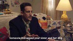 """Someone kidnapped your sister and her dog."" - Det. Von Schlagen"