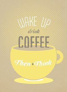 wake up, drink coffee, then think