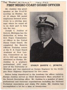 On April 14, 1943 Joseph Jenkins (1914-1959) became the first African American commissioned officer in the US Coast Guard. Holding an engineering degree from the University of Michigan and an MBA from Wayne State, he had previously organized the 1279th Combat Engineering Battalion of the Michigan National Guard. In addition to military service he worked for the Michigan State Highway Department where he was Asst Director of the Detroit Metro office at the time of his death…