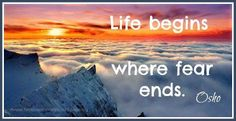 Life begins - where fear ends ~ Osho