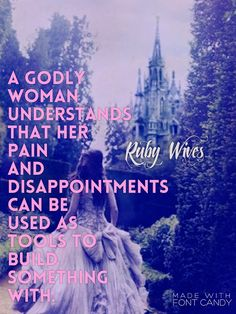 A wise and godly woman takes rocks that are thrown at her and builds a kingdom. ~ Ruby Wives