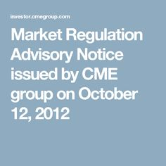 Market Regulation Advisory Notice issued by CME group on October 12, 2012