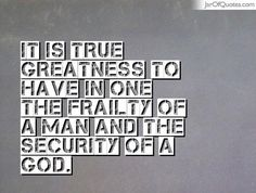 It is true greatness to have in one the frailty of a man and the security of a god. #quotes #love #sayings #inspirational #motivational #words #quoteoftheday #positive