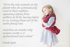 """""""We're the only animals on the planet who are systematically cruel to their newborn - separating infants from their mothers at birth, leaving babies to cry, kicking them out of the warm family nest.  And then we wonder why modern society is so dysfunctional and violent."""""""