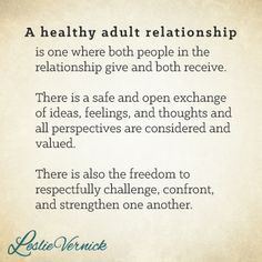 """""""A healthy adult relationship is one where both people in the relationship give and both receive. There is a safe and open exchange of ideas, feelings, and thoughts, and all perspectives are considered and valued. There is also the freedom to respectfully challenge, confront, and strengthen one another."""" -Leslie Vernick pinterest.com/leslievernick leslievernick.com #marriage #relationships #respect"""