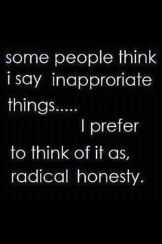 _Some people think i say inapproriate things..... I prefer tothink of it as radical honesty_ ha ha