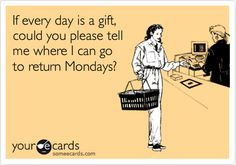 If every day is a gift, could you please tell me where I can go to return Mondays?