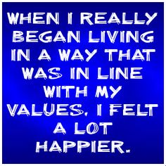 When I really began living in a way that was in line with my values, I felt a lot happier... Not that it is always easy, but it feels good!
