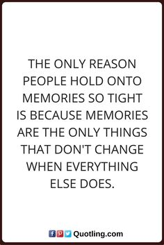 memories quotes The only reason people hold on to memories so tight is because memories are the only things that don't change when everything else does.