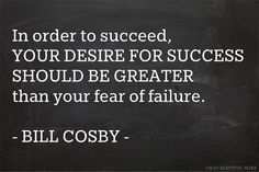 In order to succeed, your desire for success should be greater than your fear of failure ~Bill Cosby