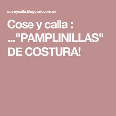 """Cose y calla : ...""""PAMPLINILLAS"""" DE COSTURA!"""
