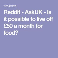 Reddit - AskUK - Is it possible to live off £50 a month for food?