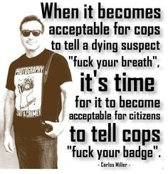 Cops are like anyone else there's good and bad,the ones that take advantage of their job and do wrong are bad...the older cops must be disgusted with our trigger happy and scared of everything a lot of the new cops are...
