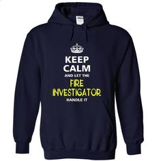 keep calm and let the FIRE INVESTIGATOR handle it - hoodie women #champion hoodies #hooded sweatshirt dress