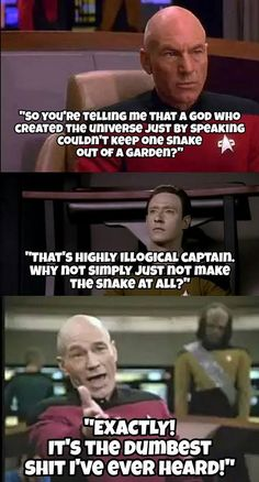 Atheism, Religion, God is Imaginary. So you're telling me that a god who created the universe just by speaking couldn't keep one snake out of a garden? That's highly illogical Captain. Why not simply just not make the snake at all? EXACTLY! It's the dumbest shit I've ever heard!