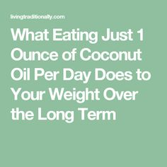 What Eating Just 1 Ounce of Coconut Oil Per Day Does to Your Weight Over the Long Term