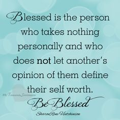 """Blessed is the person who takes nothing personally and who does not let another's opinion of them define their self worth. Be Blessed."""