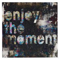 Enjoy The Moment from Z Gallerie...tell myself this daily!