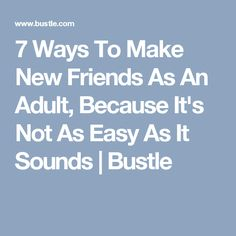 7 Ways To Make New Friends As An Adult, Because It's Not As Easy As It Sounds   Bustle