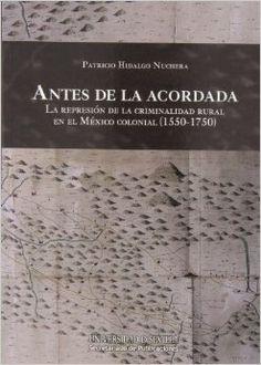 Antes de la Acordada  : la represión de la criminalidad rural en el México Colonial (1550-1750) , 2013 http://absysnet.bbtk.ull.es/cgi-bin/abnetopac01?TITN=501148