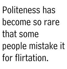 """only politeness  """"Politețea a devenit un lucru atât de rar, încât din ce în ce mai multă lume o confundă cu flirtul."""" (Anonim)"""