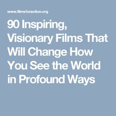90 Inspiring, Visionary Films That Will Change How You See the World in Profound Ways
