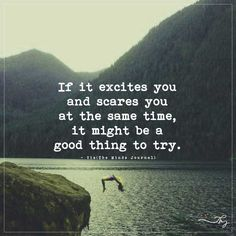 If it excites you and scares you at the same time, it might be a good thing to try. - http://themindsjournal.com/if-it-excites-you-and-scares-you-at-the-same-time-it-might-be-a-good-thing-to-try/