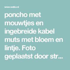 poncho met mouwtjes en ingebreide kabel  muts met bloem en lintje. Foto geplaatst door streekje op Welke.nl