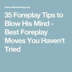35 Foreplay Tips to Blow His Mind - Best Foreplay Moves You Haven't Tried