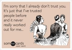 I'm sorry that I already don't trust you. It's just that I've trusted people before and it never really worked out for me...