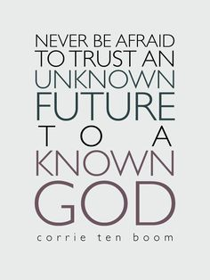 Never be afraid to trust an unknown future to a known God. ~Corrie Ten Boom