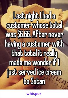 Last night I had a customer whose total was $6.66. After never having a customer with that total it really made me wonder if I just served ice cream to Satan