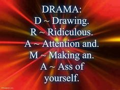"""Pretty self explanatory.  Be careful being the person who is all about drama and creating drama and then reading this and not even coming close to seeing that its about you.  A lot of Drama Mamas and Papas dont think they have a drama problem . . . they think everybody else does. :-) So check yourself from the neck up, own it and next time there is drama stop and ask yourself, """"how much if this am I responsible for?"""" and then go make course correction. :-) <3"""